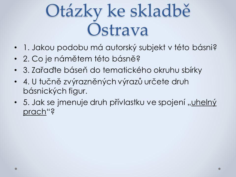 Otázky ke skladbě Ostrava 1. Jakou podobu má autorský subjekt v této básni.