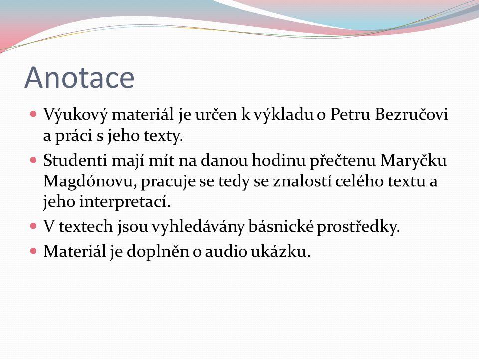 Anotace Výukový materiál je určen k výkladu o Petru Bezručovi a práci s jeho texty.