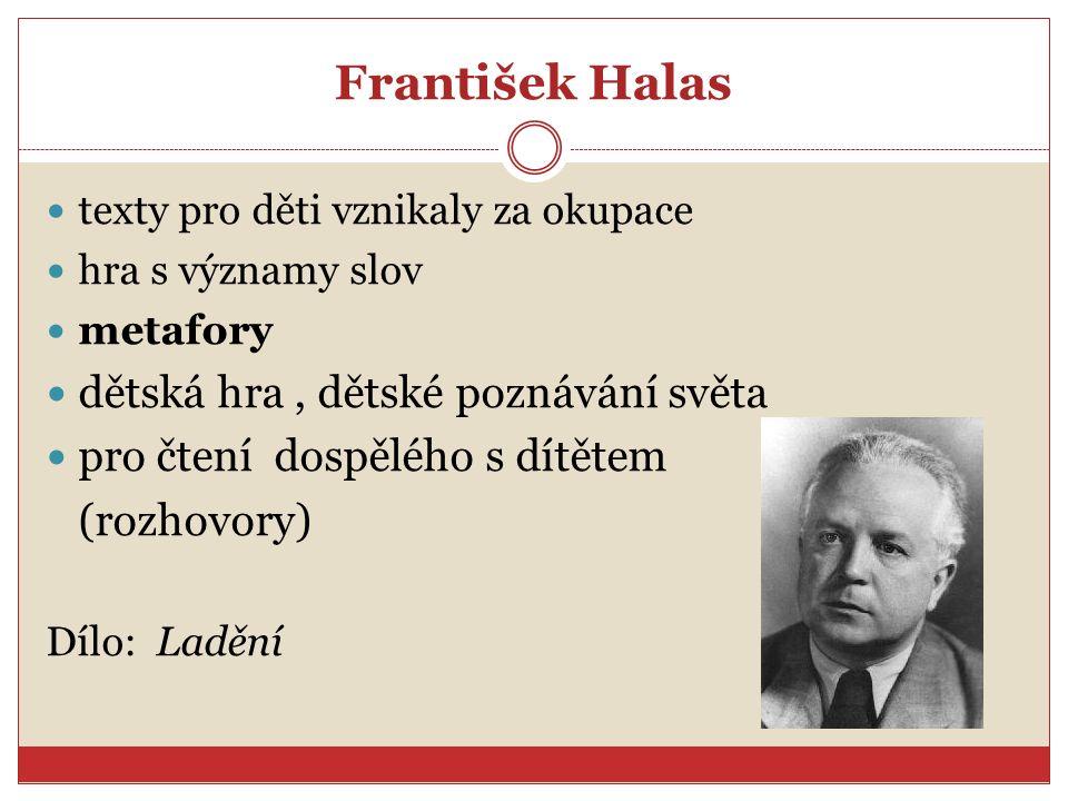 František Halas texty pro děti vznikaly za okupace hra s významy slov metafory dětská hra, dětské poznávání světa pro čtení dospělého s dítětem (rozhovory) Dílo: Ladění