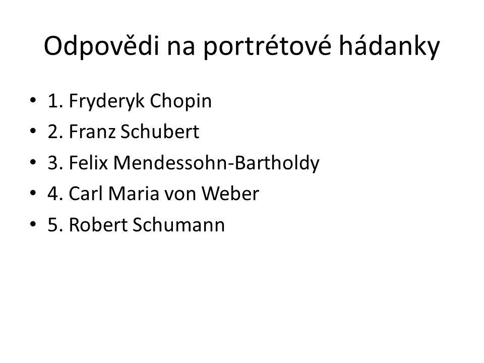 Odpovědi na portrétové hádanky 1. Fryderyk Chopin 2. Franz Schubert 3. Felix Mendessohn-Bartholdy 4. Carl Maria von Weber 5. Robert Schumann