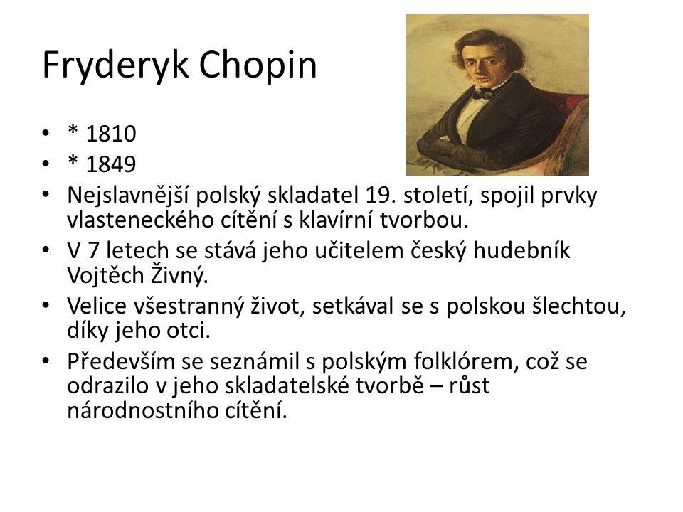 Fryderyk Chopin * 1810 * 1849 Nejslavnější polský skladatel 19. století, spojil prvky vlasteneckého cítění s klavírní tvorbou. V 7 letech se stává jeh