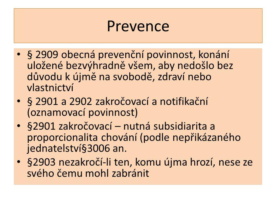 Prevence § 2909 obecná prevenční povinnost, konání uložené bezvýhradně všem, aby nedošlo bez důvodu k újmě na svobodě, zdraví nebo vlastnictví § 2901 a 2902 zakročovací a notifikační (oznamovací povinnost) §2901 zakročovací – nutná subsidiarita a proporcionalita chování (podle nepřikázaného jednatelství§3006 an.