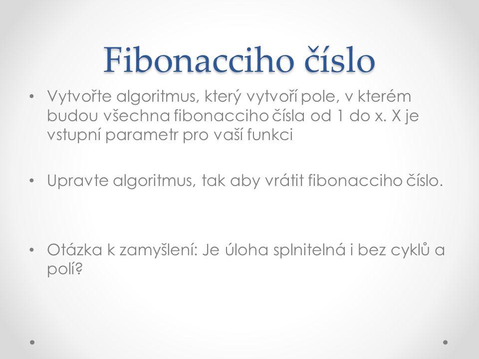 Fibonacciho číslo Vytvořte algoritmus, který vytvoří pole, v kterém budou všechna fibonacciho čísla od 1 do x.