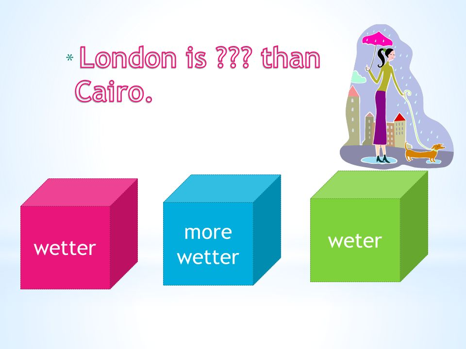 wetter more wetter weter