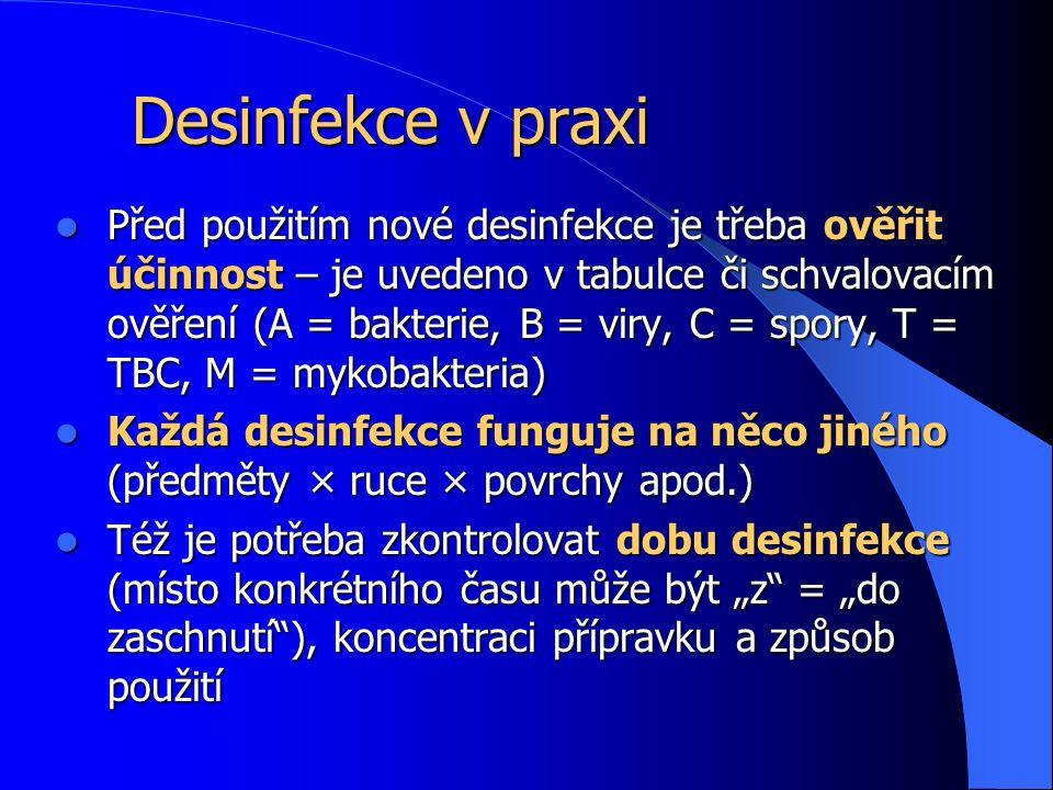 """Desinfekce v praxi Před použitím nové desinfekce je třeba ověřit účinnost – je uvedeno v tabulce či schvalovacím ověření (A = bakterie, B = viry, C = spory, T = TBC, M = mykobakteria) Před použitím nové desinfekce je třeba ověřit účinnost – je uvedeno v tabulce či schvalovacím ověření (A = bakterie, B = viry, C = spory, T = TBC, M = mykobakteria) Každá desinfekce funguje na něco jiného (předměty × ruce × povrchy apod.) Každá desinfekce funguje na něco jiného (předměty × ruce × povrchy apod.) Též je potřeba zkontrolovat dobu desinfekce (místo konkrétního času může být """"z = """"do zaschnutí ), koncentraci přípravku a způsob použití Též je potřeba zkontrolovat dobu desinfekce (místo konkrétního času může být """"z = """"do zaschnutí ), koncentraci přípravku a způsob použití"""