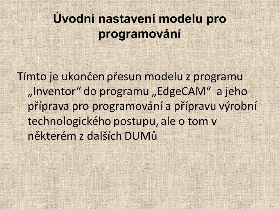 """Úvodní nastavení modelu pro programování Tímto je ukončen přesun modelu z programu """"Inventor do programu """"EdgeCAM a jeho příprava pro programování a přípravu výrobní technologického postupu, ale o tom v některém z dalších DUMů"""