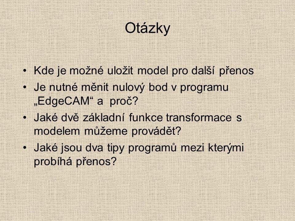 """Otázky Kde je možné uložit model pro další přenos Je nutné měnit nulový bod v programu """"EdgeCAM a proč."""