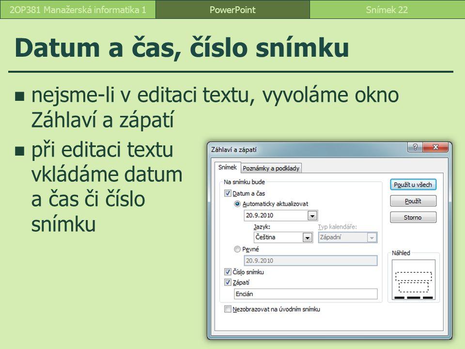 Datum a čas, číslo snímku nejsme-li v editaci textu, vyvoláme okno Záhlaví a zápatí při editaci textu vkládáme datum a čas či číslo snímku PowerPointSnímek 222OP381 Manažerská informatika 1