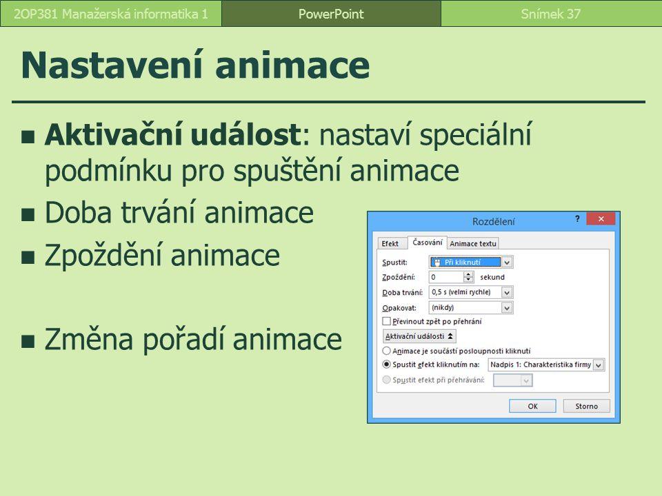 Nastavení animace Aktivační událost: nastaví speciální podmínku pro spuštění animace Doba trvání animace Zpoždění animace Změna pořadí animace PowerPointSnímek 372OP381 Manažerská informatika 1