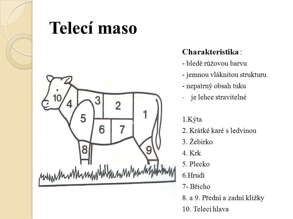 Telecí maso Charakteristika : - bledě růžovou barvu - jemnou vláknitou strukturu - nepatrný obsah tuku - je lehce stravitelné 1.Kýta 2. Krátké karé s