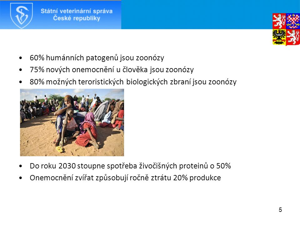 60% humánních patogenů jsou zoonózy 75% nových onemocnění u člověka jsou zoonózy 80% možných teroristických biologických zbraní jsou zoonózy Do roku 2030 stoupne spotřeba živočišných proteinů o 50% Onemocnění zvířat způsobují ročně ztrátu 20% produkce 5