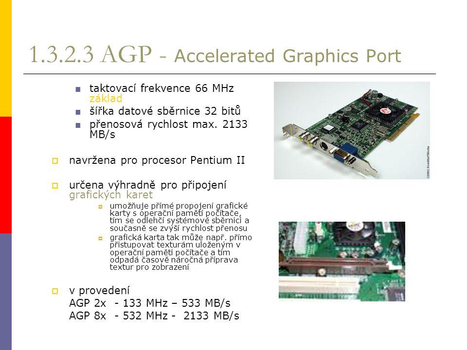1.3.2.3 AGP - Accelerated Graphics Port ■ taktovací frekvence 66 MHz základ ■ šířka datové sběrnice 32 bitů ■ přenosová rychlost max.
