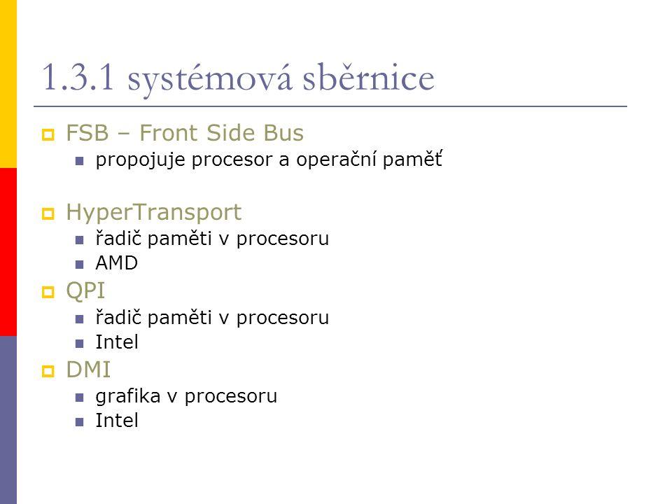 1.3.1 systémová sběrnice  FSB – Front Side Bus propojuje procesor a operační paměť  HyperTransport řadič paměti v procesoru AMD  QPI řadič paměti v procesoru Intel  DMI grafika v procesoru Intel