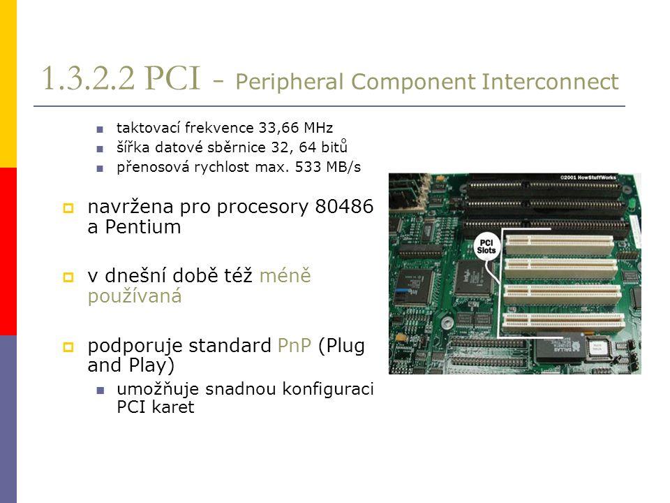 1.3.2.2 PCI - Peripheral Component Interconnect ■ taktovací frekvence 33,66 MHz ■ šířka datové sběrnice 32, 64 bitů ■ přenosová rychlost max.