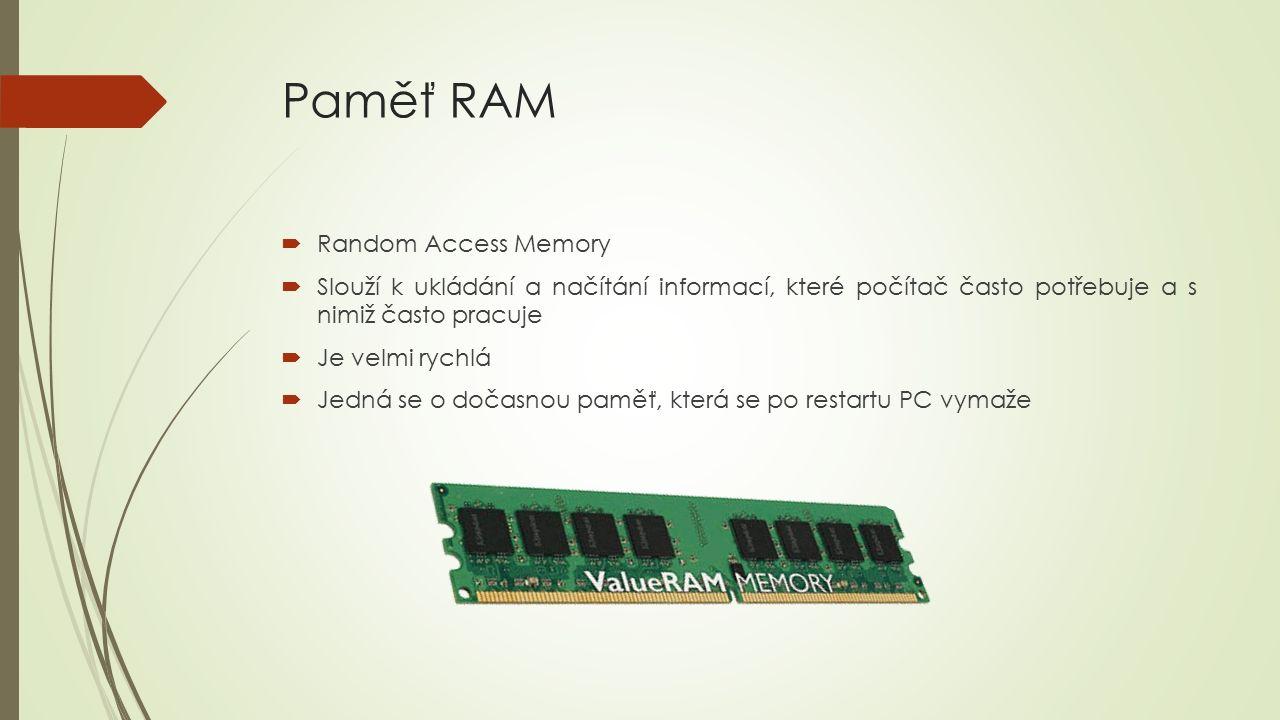 Paměť RAM  Random Access Memory  Slouží k ukládání a načítání informací, které počítač často potřebuje a s nimiž často pracuje  Je velmi rychlá  Jedná se o dočasnou paměť, která se po restartu PC vymaže