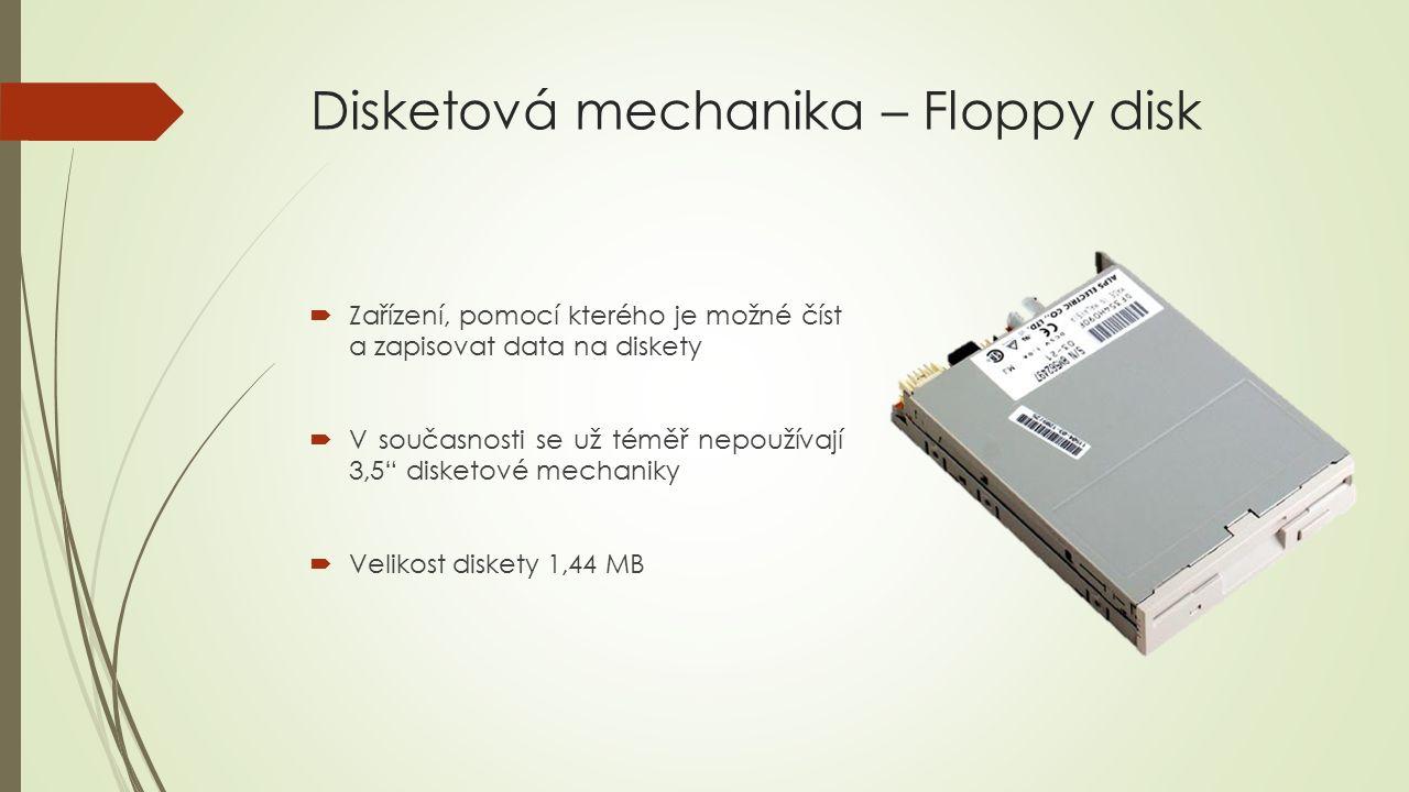 Disketová mechanika – Floppy disk  Zařízení, pomocí kterého je možné číst a zapisovat data na diskety  V současnosti se už téměř nepoužívají 3,5 disketové mechaniky  Velikost diskety 1,44 MB