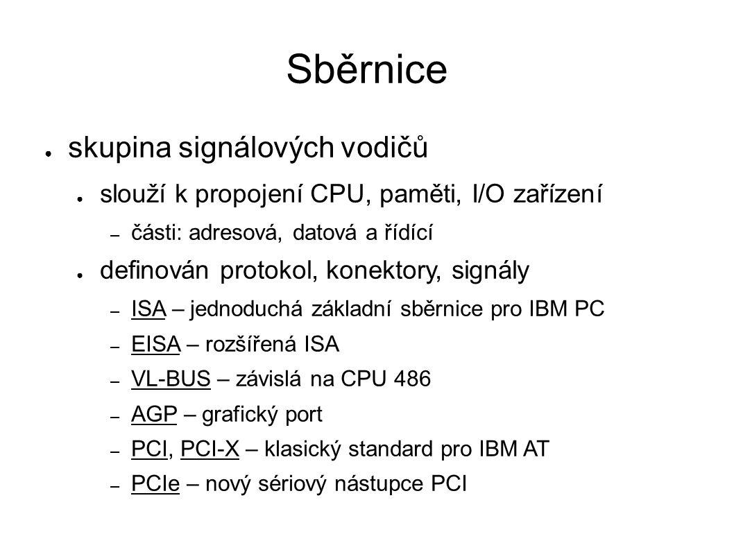 Sběrnice ● skupina signálových vodičů ● slouží k propojení CPU, paměti, I/O zařízení – části: adresová, datová a řídící ● definován protokol, konektory, signály – ISA – jednoduchá základní sběrnice pro IBM PC – EISA – rozšířená ISA – VL-BUS – závislá na CPU 486 – AGP – grafický port – PCI, PCI-X – klasický standard pro IBM AT – PCIe – nový sériový nástupce PCI