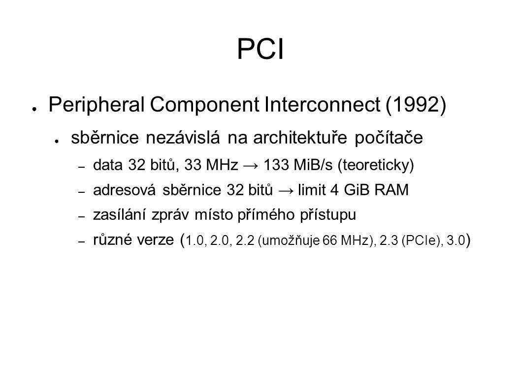 PCI ● Peripheral Component Interconnect (1992) ● sběrnice nezávislá na architektuře počítače – data 32 bitů, 33 MHz → 133 MiB/s (teoreticky) – adresová sběrnice 32 bitů → limit 4 GiB RAM – zasílání zpráv místo přímého přístupu – různé verze ( 1.0, 2.0, 2.2 (umožňuje 66 MHz), 2.3 (PCIe), 3.0 )