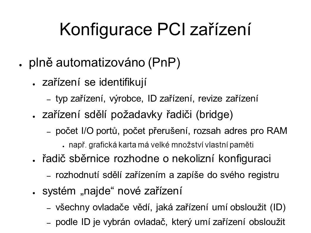 Konfigurace PCI zařízení ● plně automatizováno (PnP) ● zařízení se identifikují – typ zařízení, výrobce, ID zařízení, revize zařízení ● zařízení sdělí požadavky řadiči (bridge) – počet I/O portů, počet přerušení, rozsah adres pro RAM ● např.