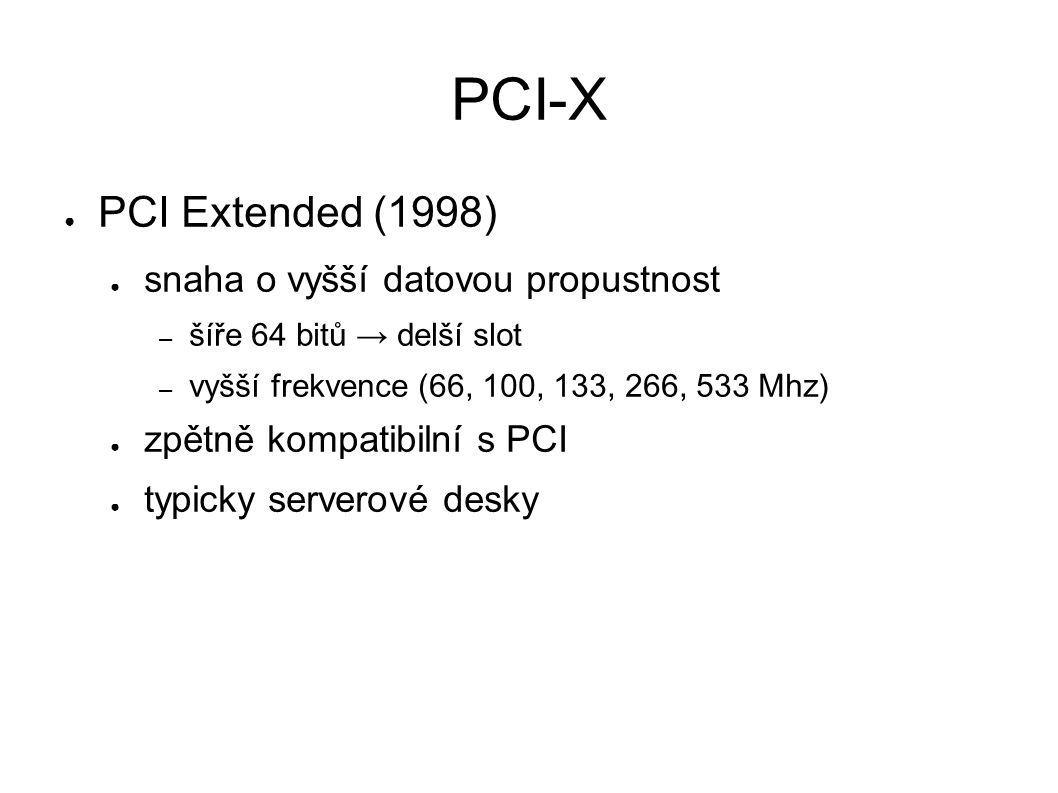 PCI-X ● PCI Extended (1998) ● snaha o vyšší datovou propustnost – šíře 64 bitů → delší slot – vyšší frekvence (66, 100, 133, 266, 533 Mhz) ● zpětně kompatibilní s PCI ● typicky serverové desky