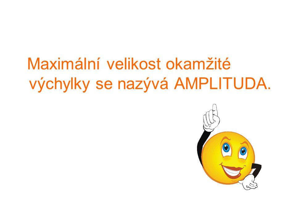 Maximální velikost okamžité výchylky se nazývá AMPLITUDA.