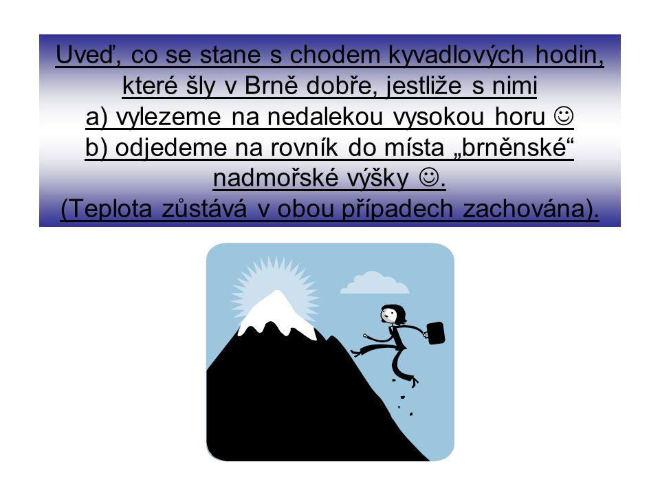 """Uveď, co se stane s chodem kyvadlových hodin, které šly v Brně dobře, jestliže s nimi a) vylezeme na nedalekou vysokou horu b) odjedeme na rovník do místa """"brněnské nadmořské výšky."""