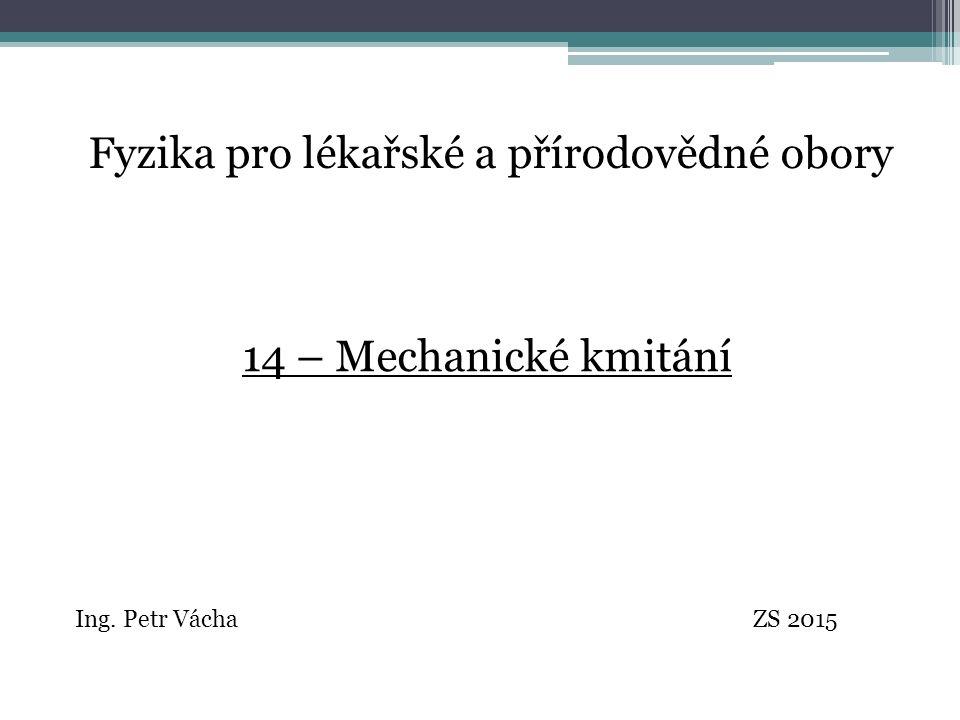 Fyzika pro lékařské a přírodovědné obory Ing. Petr Vácha ZS 2015 14 – Mechanické kmitání