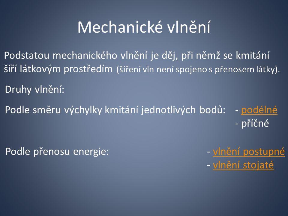 Mechanické vlnění Podstatou mechanického vlnění je děj, při němž se kmitání šíří látkovým prostředím (šíření vln není spojeno s přenosem látky).