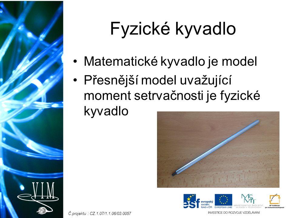 Č.projektu : CZ.1.07/1.1.06/03.0057 Fyzické kyvadlo Matematické kyvadlo je model Přesnější model uvažující moment setrvačnosti je fyzické kyvadlo