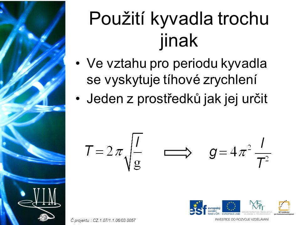 Č.projektu : CZ.1.07/1.1.06/03.0057 Použití kyvadla trochu jinak Ve vztahu pro periodu kyvadla se vyskytuje tíhové zrychlení Jeden z prostředků jak jej určit