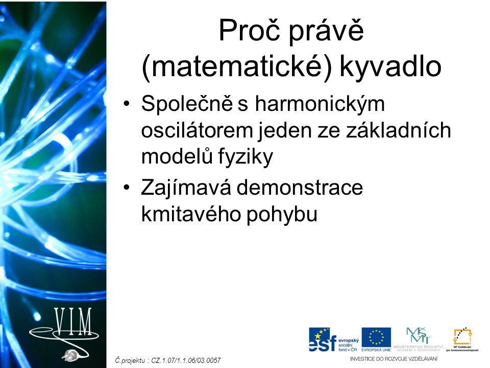 Č.projektu : CZ.1.07/1.1.06/03.0057 Proč právě (matematické) kyvadlo Společně s harmonickým oscilátorem jeden ze základních modelů fyziky Zajímavá demonstrace kmitavého pohybu