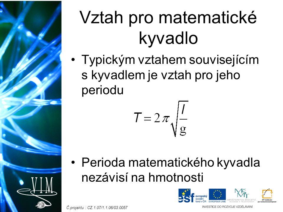 Č.projektu : CZ.1.07/1.1.06/03.0057 Vztah pro matematické kyvadlo Typickým vztahem souvisejícím s kyvadlem je vztah pro jeho periodu Perioda matematického kyvadla nezávisí na hmotnosti