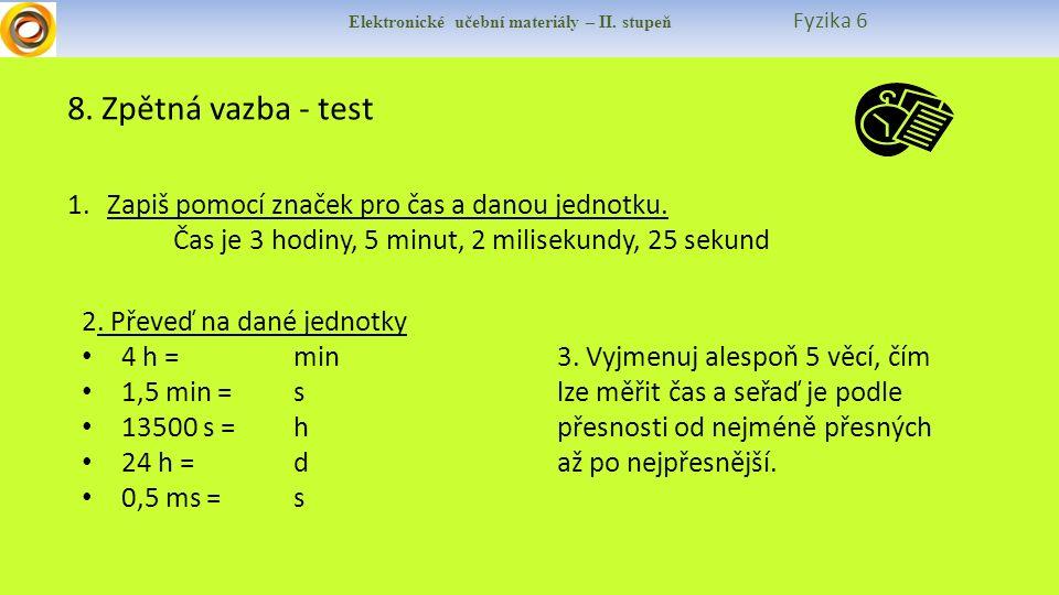Elektronické učební materiály – II. stupeň Fyzika 6 8. Zpětná vazba - test 1.Zapiš pomocí značek pro čas a danou jednotku. Čas je 3 hodiny, 5 minut, 2