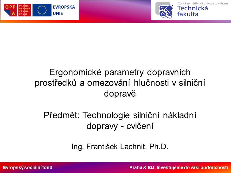 Evropský sociální fond Praha & EU: Investujeme do vaší budoucnosti Ergonomické parametry dopravních prostředků a omezování hlučnosti v silniční dopravě Předmět: Technologie silniční nákladní dopravy - cvičení Ing.