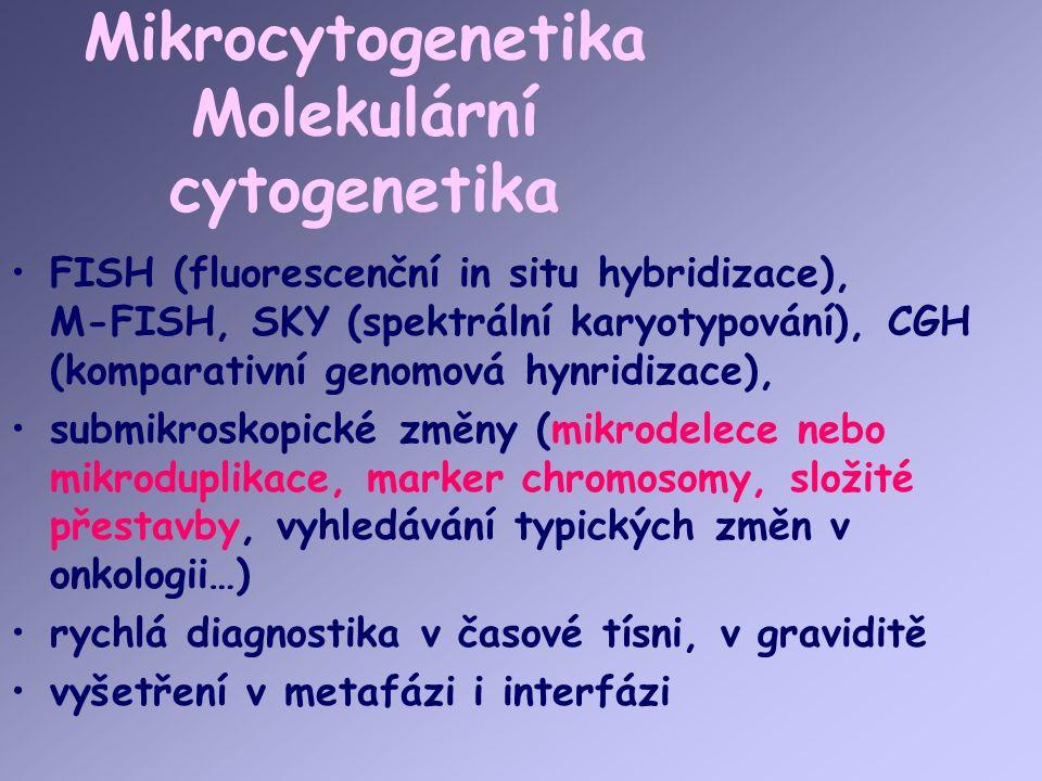 Mikrocytogenetika Molekulární cytogenetika FISH (fluorescenční in situ hybridizace), M-FISH, SKY (spektrální karyotypování), CGH (komparativní genomová hynridizace), submikroskopické změny (mikrodelece nebo mikroduplikace, marker chromosomy, složité přestavby, vyhledávání typických změn v onkologii…) rychlá diagnostika v časové tísni, v graviditě vyšetření v metafázi i interfázi