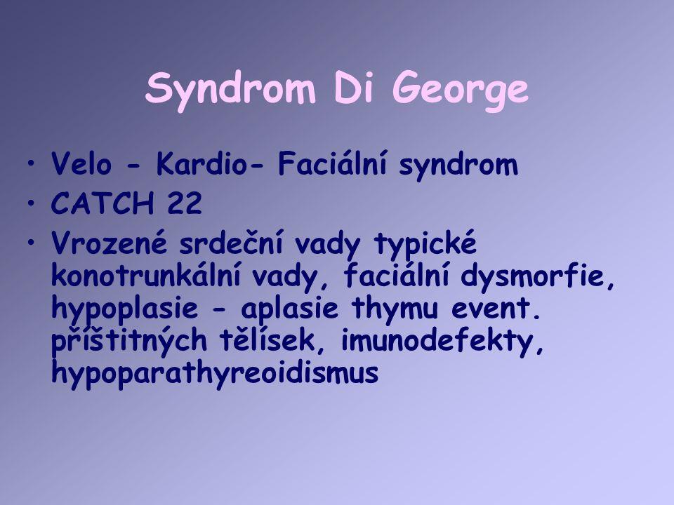 Syndrom Di George Velo - Kardio- Faciální syndrom CATCH 22 Vrozené srdeční vady typické konotrunkální vady, faciální dysmorfie, hypoplasie - aplasie thymu event.