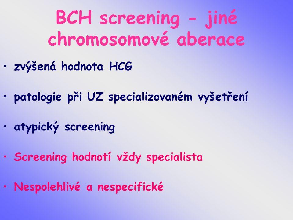 BCH screening - jiné chromosomové aberace zvýšená hodnota HCG patologie při UZ specializovaném vyšetření atypický screening Screening hodnotí vždy specialista Nespolehlivé a nespecifické