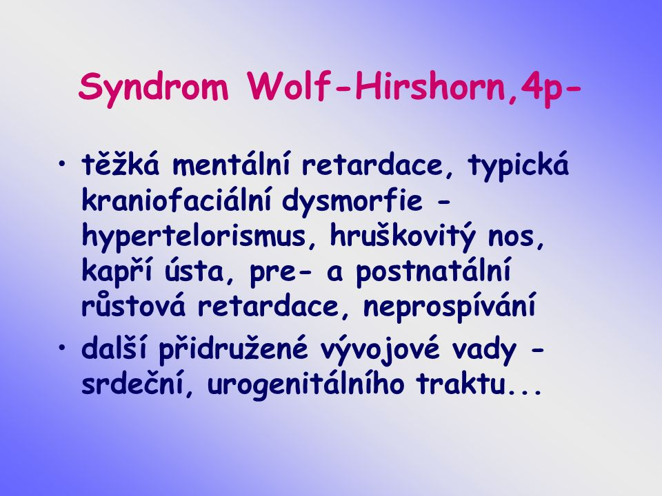 Syndrom Wolf-Hirshorn,4p- těžká mentální retardace, typická kraniofaciální dysmorfie - hypertelorismus, hruškovitý nos, kapří ústa, pre- a postnatální růstová retardace, neprospívání další přidružené vývojové vady - srdeční, urogenitálního traktu...