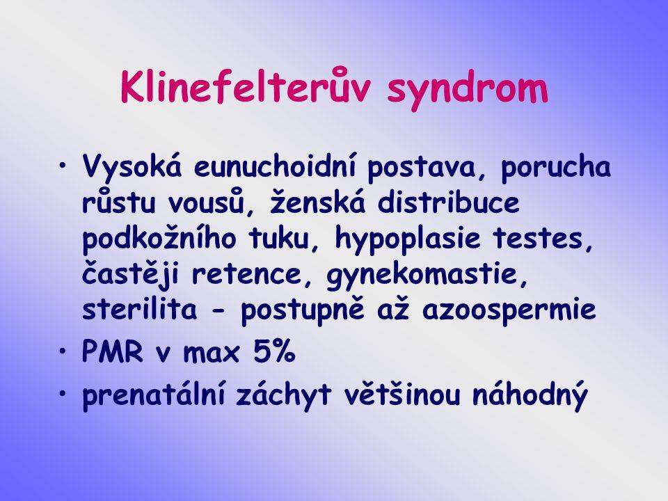 Klinefelterův syndrom Vysoká eunuchoidní postava, porucha růstu vousů, ženská distribuce podkožního tuku, hypoplasie testes, častěji retence, gynekomastie, sterilita - postupně až azoospermie PMR v max 5% prenatální záchyt většinou náhodný
