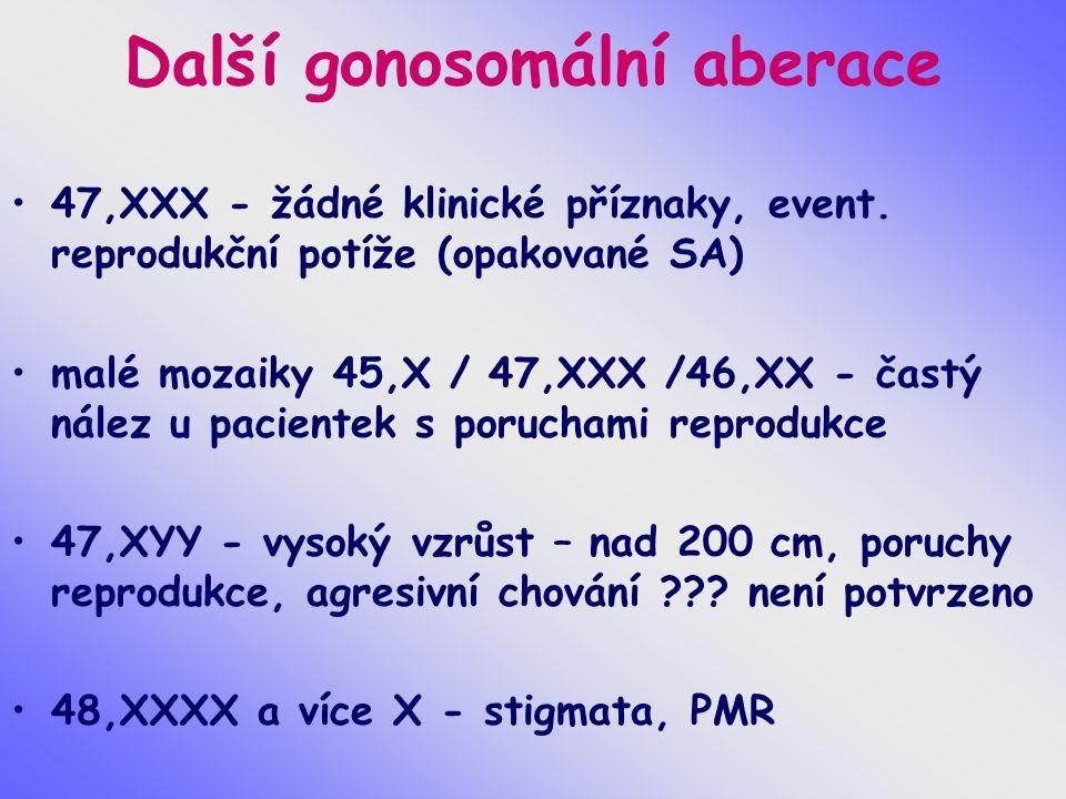Další gonosomální aberace 47,XXX - žádné klinické příznaky, event. reprodukční potíže (opakované SA) malé mozaiky 45,X / 47,XXX /46,XX - častý nález u