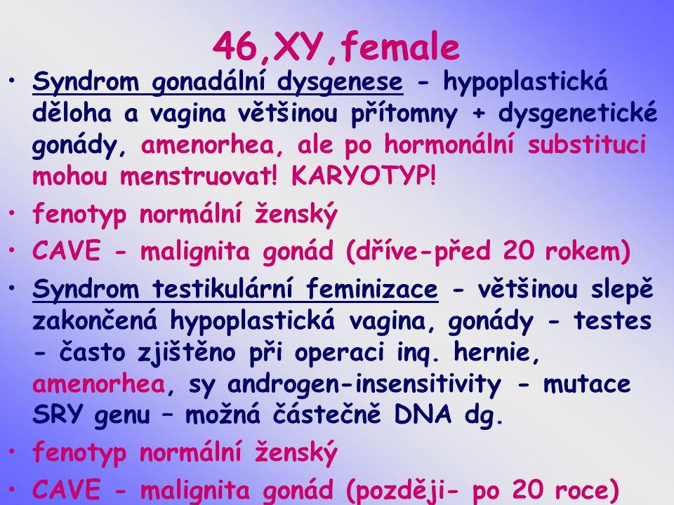 46,XY,female Syndrom gonadální dysgenese - hypoplastická děloha a vagina většinou přítomny + dysgenetické gonády, amenorhea, ale po hormonální substituci mohou menstruovat.