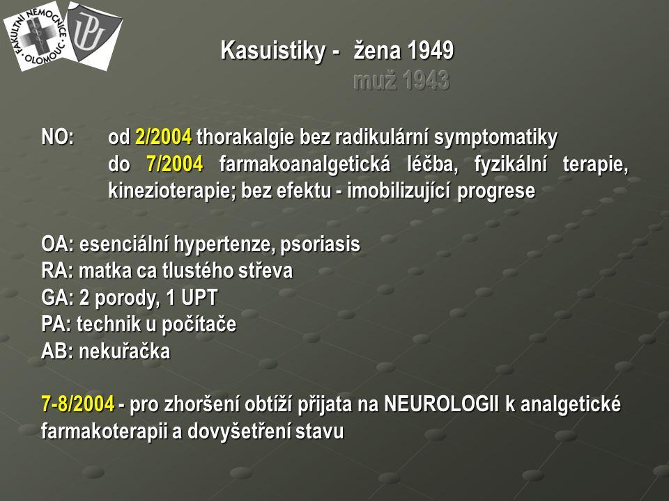 NO: od 2/2004 thorakalgie bez radikulární symptomatiky do 7/2004 farmakoanalgetická léčba, fyzikální terapie, kinezioterapie; bez efektu - imobilizující progrese OA: esenciální hypertenze, psoriasis RA: matka ca tlustého střeva GA: 2 porody, 1 UPT PA: technik u počítače AB: nekuřačka 7-8/2004 - pro zhoršení obtíží přijata na NEUROLOGII k analgetické farmakoterapii a dovyšetření stavu