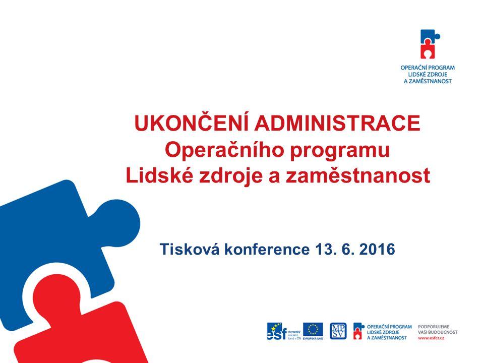 UKONČENÍ ADMINISTRACE Operačního programu Lidské zdroje a zaměstnanost Tisková konference 13.