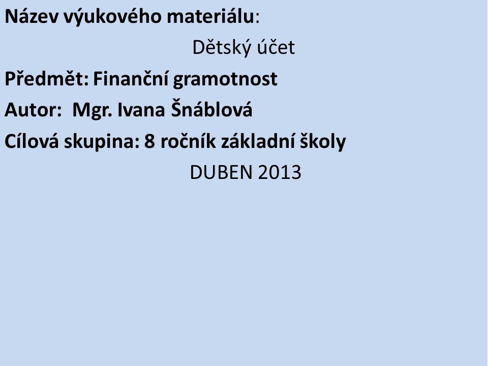 Použité zdroje: DĚTSKÉ ÚČTY: https://www.gemoney.cz/lide/ucty/detsky- genius 4/2013 (on line)https://www.gemoney.cz/lide/ucty/detsky- genius http://www.kb.cz/cs/lide/mladez-a-studenti/ucty-a- platby/detske-konto.shtml http://www.kb.cz/cs/lide/mladez-a-studenti/ucty-a- platby/detske-konto.shtml 4/ 2013 (on line) http://www.uctysporici.cz/ceska-sporitelna/detsky-ucet/ 4/2013 (on line) http://www.mesec.cz/clanky/detske-ucty-jsou-v-mode-ale- pro-sporeni-nevhodne/http://www.mesec.cz/clanky/detske-ucty-jsou-v-mode-ale- pro-sporeni-nevhodne/ 4/2013 (on line) Kalendář: http://kalendar.pohotove.cz/2013http://kalendar.pohotove.cz/2013 4/2013 (on line) www.office.microsoft.com