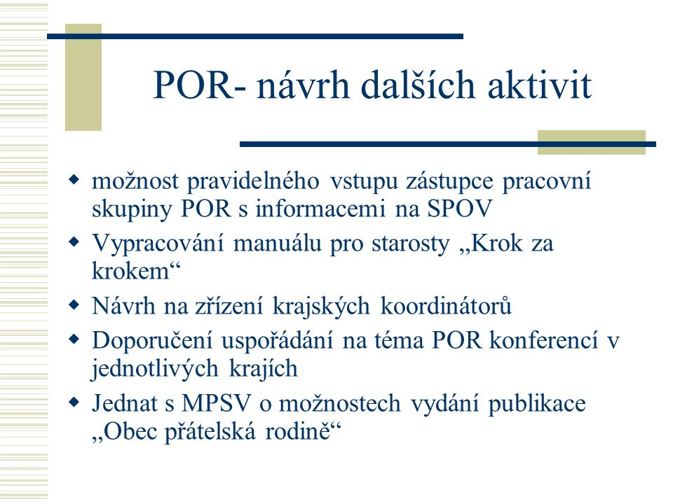 """POR- návrh dalších aktivit  možnost pravidelného vstupu zástupce pracovní skupiny POR s informacemi na SPOV  Vypracování manuálu pro starosty """"Krok"""