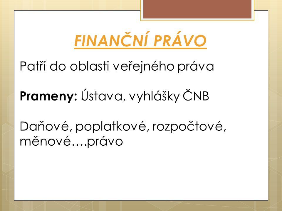 FINANČNÍ PRÁVO Patří do oblasti veřejného práva Prameny: Ústava, vyhlášky ČNB Daňové, poplatkové, rozpočtové, měnové….právo