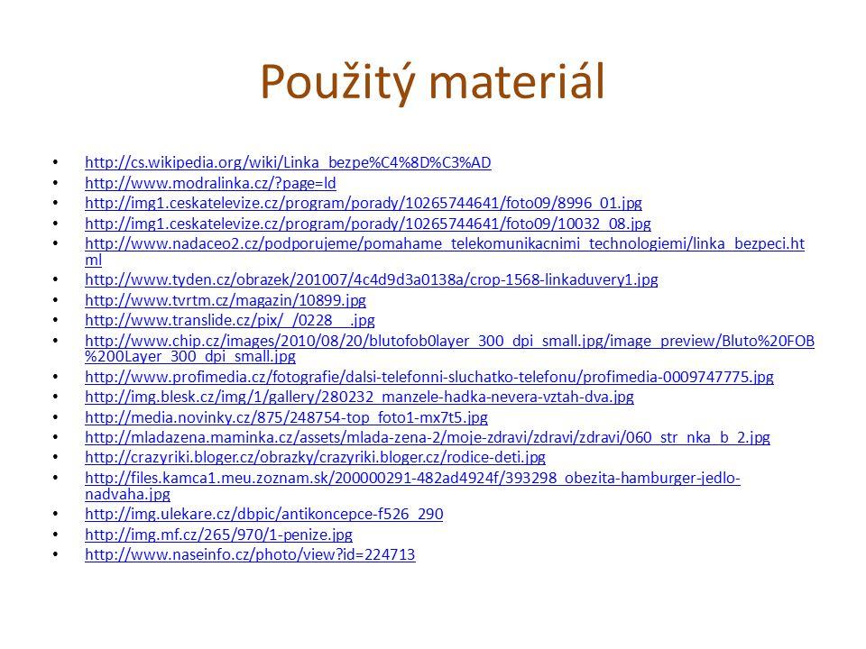 Použitý materiál http://cs.wikipedia.org/wiki/Linka_bezpe%C4%8D%C3%AD http://www.modralinka.cz/?page=ld http://img1.ceskatelevize.cz/program/porady/10265744641/foto09/8996_01.jpg http://img1.ceskatelevize.cz/program/porady/10265744641/foto09/10032_08.jpg http://www.nadaceo2.cz/podporujeme/pomahame_telekomunikacnimi_technologiemi/linka_bezpeci.ht ml http://www.nadaceo2.cz/podporujeme/pomahame_telekomunikacnimi_technologiemi/linka_bezpeci.ht ml http://www.tyden.cz/obrazek/201007/4c4d9d3a0138a/crop-1568-linkaduvery1.jpg http://www.tvrtm.cz/magazin/10899.jpg http://www.translide.cz/pix/_/0228__.jpg http://www.chip.cz/images/2010/08/20/blutofob0layer_300_dpi_small.jpg/image_preview/Bluto%20FOB %200Layer_300_dpi_small.jpg http://www.chip.cz/images/2010/08/20/blutofob0layer_300_dpi_small.jpg/image_preview/Bluto%20FOB %200Layer_300_dpi_small.jpg http://www.profimedia.cz/fotografie/dalsi-telefonni-sluchatko-telefonu/profimedia-0009747775.jpg http://img.blesk.cz/img/1/gallery/280232_manzele-hadka-nevera-vztah-dva.jpg http://media.novinky.cz/875/248754-top_foto1-mx7t5.jpg http://mladazena.maminka.cz/assets/mlada-zena-2/moje-zdravi/zdravi/zdravi/060_str_nka_b_2.jpg http://crazyriki.bloger.cz/obrazky/crazyriki.bloger.cz/rodice-deti.jpg http://files.kamca1.meu.zoznam.sk/200000291-482ad4924f/393298_obezita-hamburger-jedlo- nadvaha.jpg http://files.kamca1.meu.zoznam.sk/200000291-482ad4924f/393298_obezita-hamburger-jedlo- nadvaha.jpg http://img.ulekare.cz/dbpic/antikoncepce-f526_290 http://img.mf.cz/265/970/1-penize.jpg http://www.naseinfo.cz/photo/view?id=224713