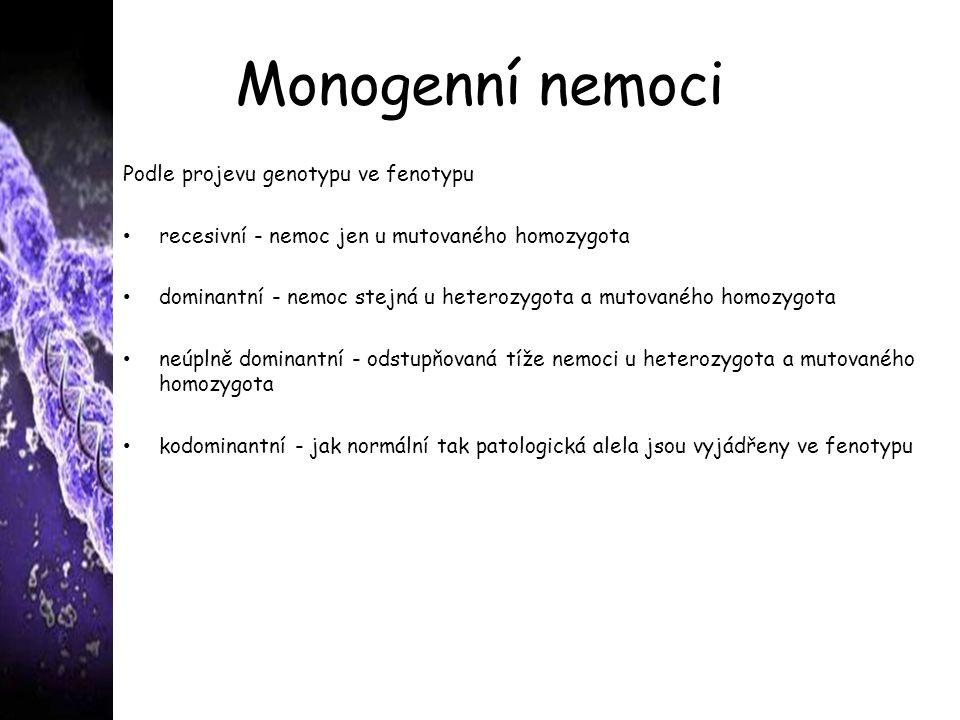 Monogenní nemoci Podle projevu genotypu ve fenotypu recesivní - nemoc jen u mutovaného homozygota dominantní - nemoc stejná u heterozygota a mutovaného homozygota neúplně dominantní - odstupňovaná tíže nemoci u heterozygota a mutovaného homozygota kodominantní - jak normální tak patologická alela jsou vyjádřeny ve fenotypu