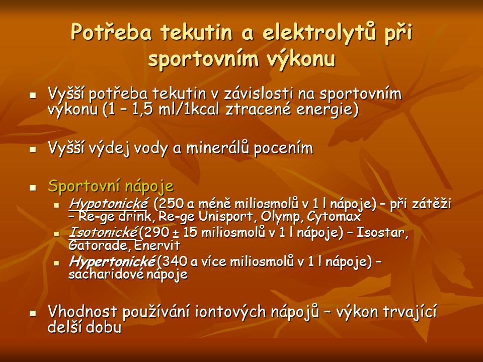 Potřeba tekutin a elektrolytů při sportovním výkonu Vyšší potřeba tekutin v závislosti na sportovním výkonu (1 – 1,5 ml/1kcal ztracené energie) Vyšší potřeba tekutin v závislosti na sportovním výkonu (1 – 1,5 ml/1kcal ztracené energie) Vyšší výdej vody a minerálů pocením Vyšší výdej vody a minerálů pocením Sportovní nápoje Sportovní nápoje Hypotonické (250 a méně miliosmolů v 1 l nápoje) – při zátěži – Re-ge drink, Re-ge Unisport, Olymp, Cytomax Hypotonické (250 a méně miliosmolů v 1 l nápoje) – při zátěži – Re-ge drink, Re-ge Unisport, Olymp, Cytomax Isotonické (290 ± 15 miliosmolů v 1 l nápoje) – Isostar, Gatorade, Enervit Isotonické (290 ± 15 miliosmolů v 1 l nápoje) – Isostar, Gatorade, Enervit Hypertonické (340 a více miliosmolů v 1 l nápoje) – sacharidové nápoje Hypertonické (340 a více miliosmolů v 1 l nápoje) – sacharidové nápoje Vhodnost používání iontových nápojů – výkon trvající delší dobu Vhodnost používání iontových nápojů – výkon trvající delší dobu