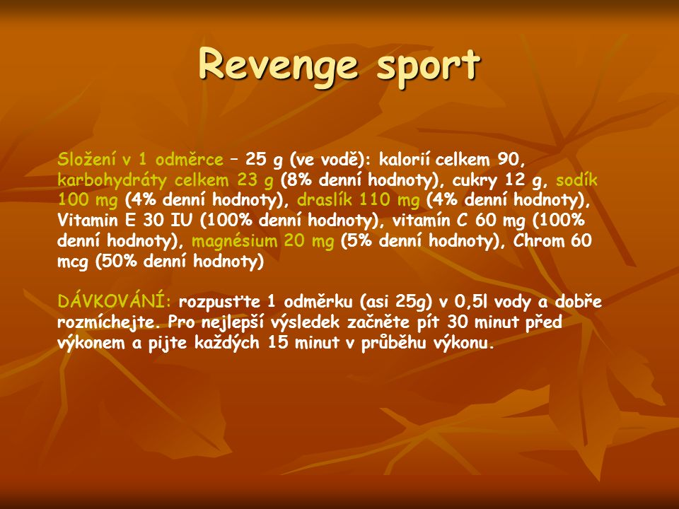 Revenge sport Složení v 1 odměrce – 25 g (ve vodě): kalorií celkem 90, karbohydráty celkem 23 g (8% denní hodnoty), cukry 12 g, sodík 100 mg (4% denní hodnoty), draslík 110 mg (4% denní hodnoty), Vitamin E 30 IU (100% denní hodnoty), vitamín C 60 mg (100% denní hodnoty), magnésium 20 mg (5% denní hodnoty), Chrom 60 mcg (50% denní hodnoty) DÁVKOVÁNÍ: rozpusťte 1 odměrku (asi 25g) v 0,5l vody a dobře rozmíchejte.
